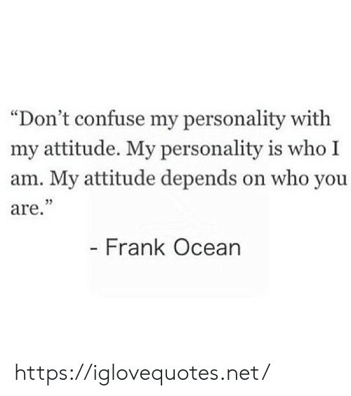 "Frank Ocean, Ocean, and Attitude: ""Don't confuse my personality with  my attitude. My personality is who I  am. My attitude depends on who you  are.""  - Frank Ocean https://iglovequotes.net/"