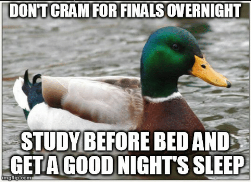 Finals, Sleep, and For: DONT CRAM FOR FINALS OVERNIGHT  STUDY BEFORE BED AND  GETAGOOD NIGHTS SLEEP