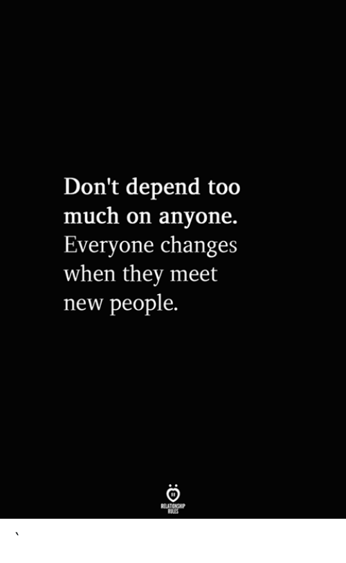 Too Much, They, and New: Don't depend too  much on anyone.  Everyone changes  when they meet  new people.  RELATIONSHIP  ES `
