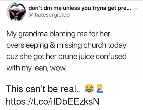 Church, Confused, and Grandma: don't dm me unless you tryna get pre...  @ihatesergiotoo  My grandma blaming me for her  oversleeping & missing church today  cuz she got her prune juice confused  with my lean, wow. This can't be real.. 😂🤦‍♂️ https://t.co/iIDbEEzksN