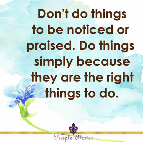 Do Things: Don't do things  to be noticed or  praised. Do things  simply because  they are the right  things to do.  THE  Purple Stower
