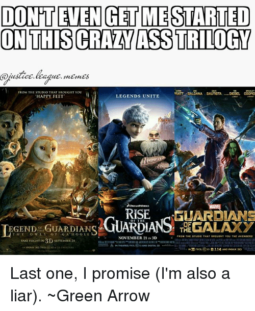 ratt: DON'T EVEN GET MESTARTED  ON THIS CRAZY ASS TRILOGY  FROM THE STUDIO THAT BROUGHT YOU  HAPPY FEET  RATT SALDANA DAUTIOTA  coop  LEGENDS UNITE  RISE GUARDIANS  GUARDIAN TEGALAXY  LEGEND GUARDIANS  THE  NOVEMBER 21 IN 3D  TAKE FLIGHT IN 3D SEPTEMBER 24 Last one, I promise (I'm also a liar). ~Green Arrow