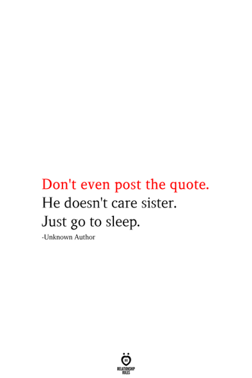 go to sleep: Don't even post the quote.  He doesn't care sister.  Just go to sleep  -Unknown Author  RELATIONSHIP  ES