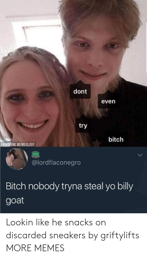 GOAT: dont  even  try  bitch  FB@DANK MEMEOLOGY  @lordflaconegro  Bitch nobody tryna steal yo billy  goat Lookin like he snacks on discarded sneakers by griftylifts MORE MEMES