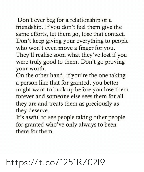 on the other hand: Don't ever beg for a relationship or a  friendship. If you don't feel them give the  same efforts, let them go, lose that contact.  Don't keep giving your everything to people  who won't even move a finger for you.  They'll realise soon what they've lost if you  were truly good to them. Don't go proving  your worth  On the other hand, if you're the one taking  a person like that for granted, you better  might want to buck up before you lose them  forever and someone else sees them for all  they are and treats them as preciously as  they deserve.  It's awful to see people taking other people  for granted who've only always to been  there for them. https://t.co/1251RZ02l9