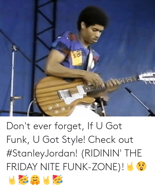 funk: Don't ever forget, If U Got Funk, U Got Style! Check out #StanleyJordan! (RIDININ' THE FRIDAY NITE FUNK-ZONE)!🤘😲🤘🥳🤗🤘🥳