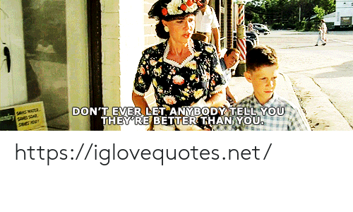 Net, You, and Href: DON'T EVER LET ANYBODY TELL YOU  THEY'RE BETTER THAN YOU  andry Swa https://iglovequotes.net/