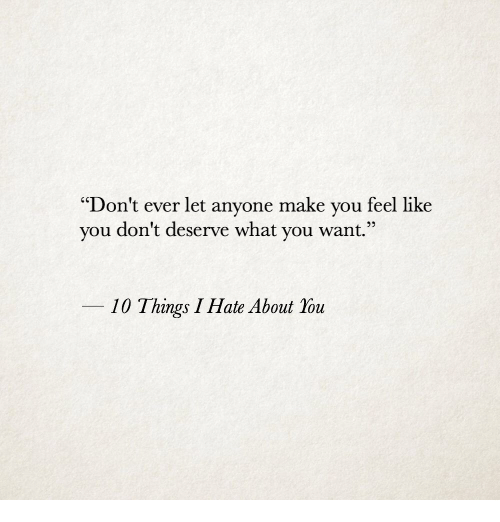 """10 Things I Hate About You: """"Don't ever let anyone make you feel like  you don't deserve what you want.""""  10 Things I Hate About You"""