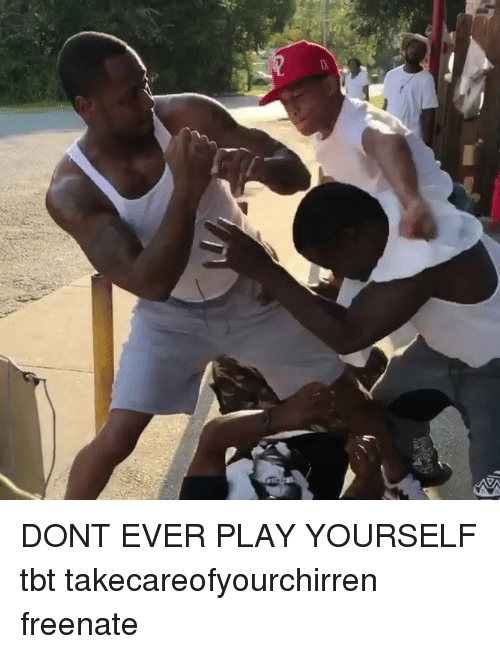 Play Yourself: DONT EVER PLAY YOURSELF tbt takecareofyourchirren freenate