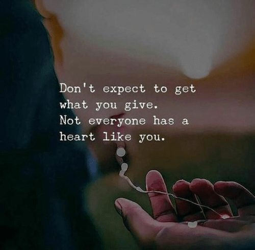 Heart, You, and What: Don't expect to get  what you give.  Not everyone has a  heart like you.