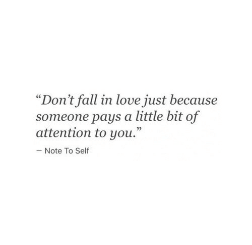 """Fall, Love, and You: """"Don't fall in love just because  someone pays a little bit of  attention to you.""""  - Note To Self"""