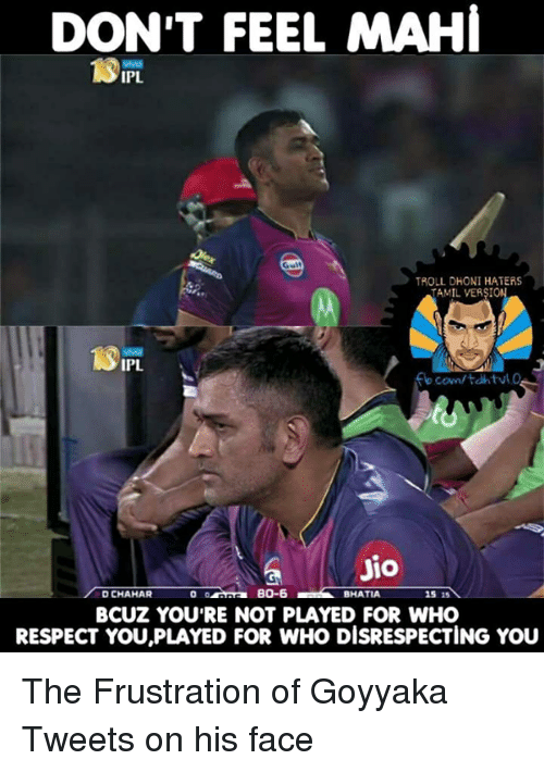 tamil: DON'T FEEL MAHI  TROLL DHONI HATERS  TAMIL VERSION  IPL.  JIO  BO-6  DUCHAHAR  BHATIA  15 15  BCUZ YOURE NOT PLAYED FOR WHO  RESPECT YOU,PLAYED FOR WHO DISRESPECTING YOU The Frustration of Goyyaka Tweets on his face