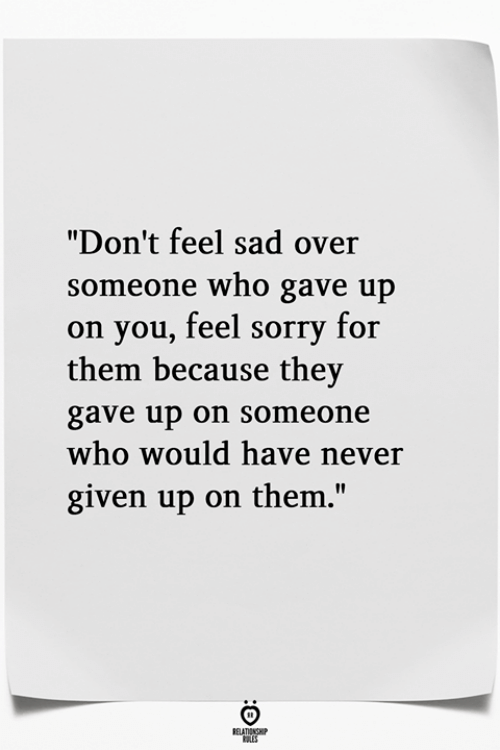 """Sorry, Sad, and Never: """"Don't feel sad over  someone who gave up  on you, feel sorry for  them because they  gave up on someone  who would have never  given up on them.'"""""""