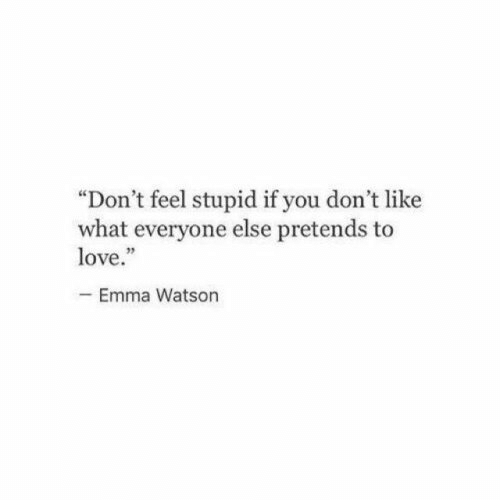 "Emma Watson, Love, and Emma: ""Don't feel stupid if you don't like  what everyone else pretends to  love.""  -Emma Watson"