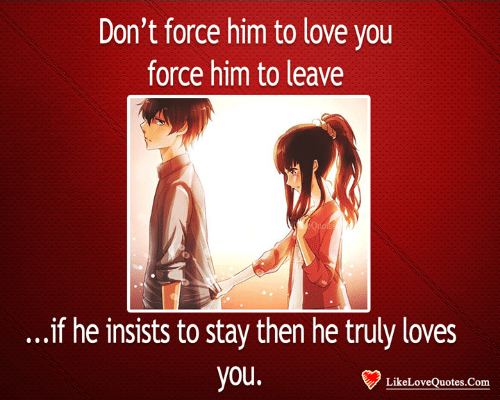 Love, Memes, and 🤖: Don't force him to love you  force him to leave  ...if he insists to stay then he truly loves  you  LikeLoveQuotes.Com