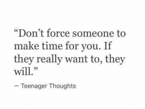 """Time, Force, and Make: """"Don't force someone to  make time for you. If  they really want to, they  23  Teenager Thoughts"""