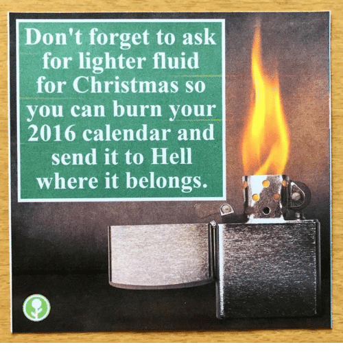2016 Calendar: Don't forget to ask  for lighter fluid  for Christmas so  you can burn your  2016 calendar and  send it to Hell  where it belongs.
