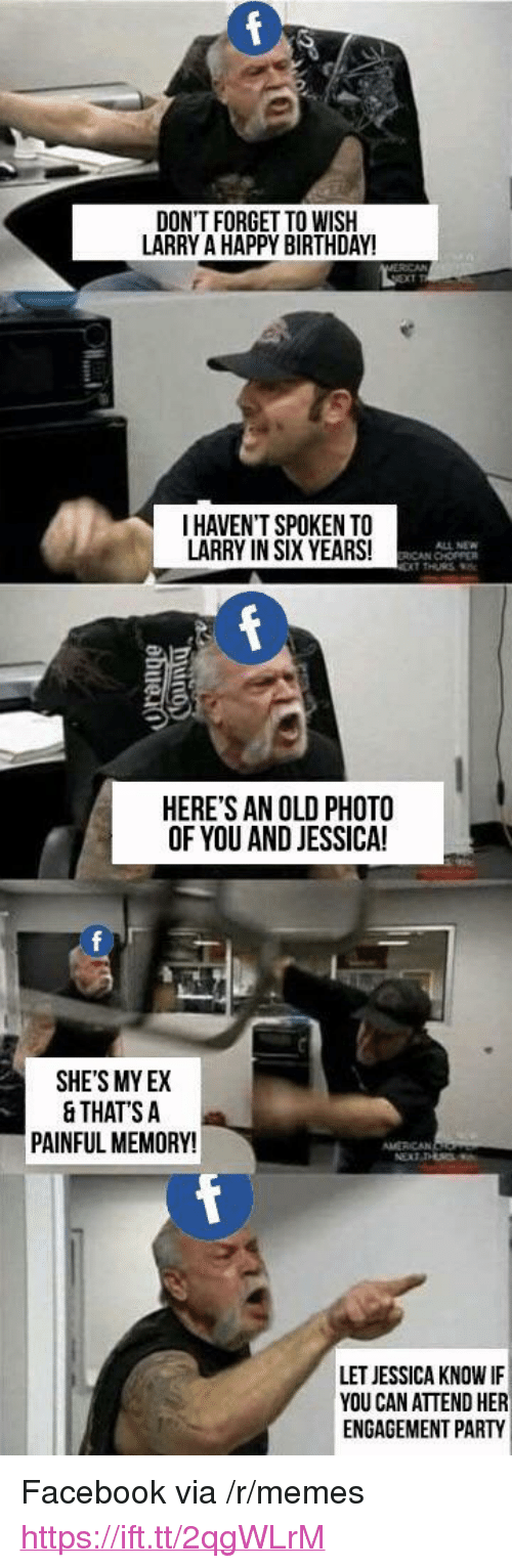 """Birthday, Facebook, and Memes: DON'T FORGET TO WISIH  LARRY A HAPPY BIRTHDAY!  I HAVEN'T SPOKEN TO  LARRY IN SIX YEARS!  ALL NEW  ICAN CHOPPER  HERE'S AN OLD PHOTO  OF YOU AND JESSICA!  0  SHE'S MY EX  & THATS A  PAINFUL MEMORY!  LET JESSICA KNOW IF  YOU CAN ATTEND HER  ENGAGEMENT PARTY <p>Facebook via /r/memes <a href=""""https://ift.tt/2qgWLrM"""">https://ift.tt/2qgWLrM</a></p>"""