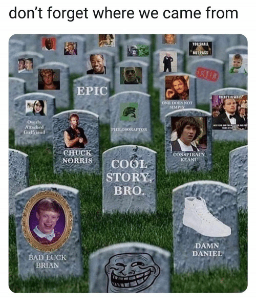 Bad, Chuck Norris, and Damn Daniel: don't forget where we came from  NOT PASS  EPIC  ONE DOES NOT  SIMPIY  Overly  Attached  Girlfriend  HILOSORAPTOR  CHUCK  NORRIS COO  CONSPIRACY  KEANU  STORY  BRO  DAMN  DANIEL  BAD LUCK  BRIAN