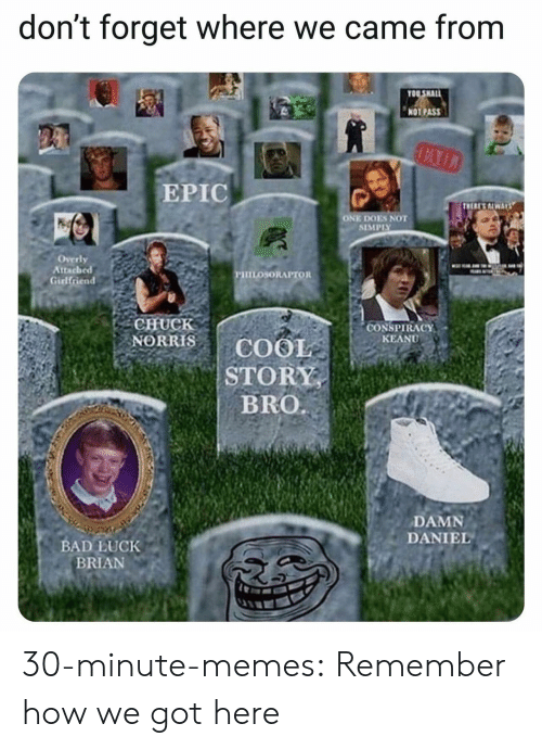 "conspiracy keanu: don't forget where we came from  OO SHAL  NOT PASS  EPIC  ONE DOES NOT  SIMPIY  Overly  Attached  PHILOSORAPTOR  CHUCK  NORRISCOOIE  CONSPIRACY"" .  KEANU  STORY  DAMN  DANIEL  BAD LUCK  BRIAN 30-minute-memes:  Remember how we got here"
