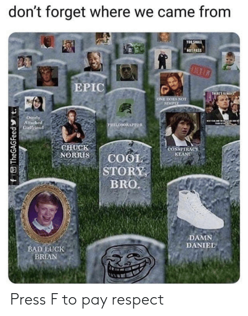 conspiracy keanu: don't forget where we came from  TO SHALL  NOTPASS  ЕРIC  TRE ALWARS  ONE DOES NOT  SIMPIY  Overly  Attached  Girlfriend  ушоюнлитол  CHUCK  NORRIS  CONSPIRACY  KEANU  COOL  STORY  BRO.  DAMN  DANIEL  BAD LUCK  BRIAN  A  f TheGAGFeed t. Press F to pay respect