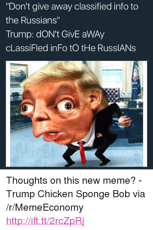 "Meme, Chicken, and Http: ""Don't give away classified info to  the Russians""  Trump: dON't GivE aWAy  cLassiFled inFo tO tHe RusslANs <p>Thoughts on this new meme? - Trump Chicken Sponge Bob via /r/MemeEconomy <a href=""http://ift.tt/2rcZpRj"">http://ift.tt/2rcZpRj</a></p>"