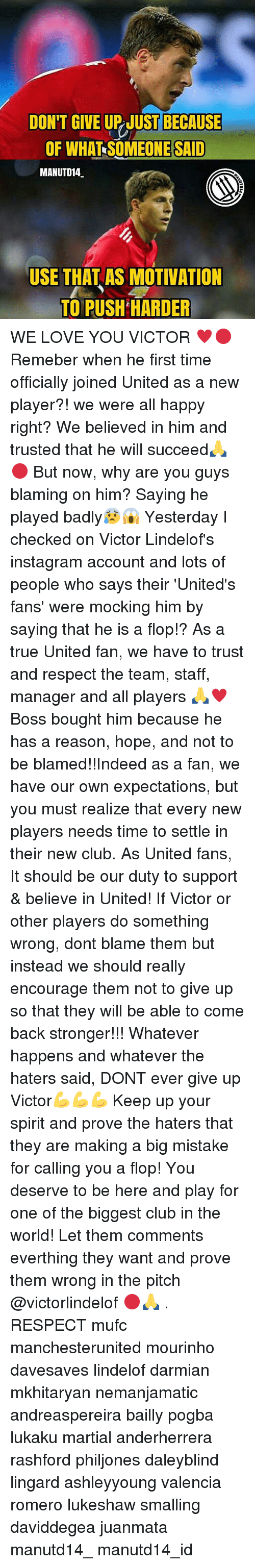 Flopping: DON'T GIVE UP JUST BECAUSE  OF WHAT SOMEONE SAID  MANUTD14  USE THAT AS MOTIVATION  TO PUSH HARDER WE LOVE YOU VICTOR ♥🔴 Remeber when he first time officially joined United as a new player?! we were all happy right? We believed in him and trusted that he will succeed🙏🔴 But now, why are you guys blaming on him? Saying he played badly😰😱 Yesterday I checked on Victor Lindelof's instagram account and lots of people who says their 'United's fans' were mocking him by saying that he is a flop!? As a true United fan, we have to trust and respect the team, staff, manager and all players 🙏♥ Boss bought him because he has a reason, hope, and not to be blamed!!Indeed as a fan, we have our own expectations, but you must realize that every new players needs time to settle in their new club. As United fans, It should be our duty to support & believe in United! If Victor or other players do something wrong, dont blame them but instead we should really encourage them not to give up so that they will be able to come back stronger!!! Whatever happens and whatever the haters said, DONT ever give up Victor💪💪💪 Keep up your spirit and prove the haters that they are making a big mistake for calling you a flop! You deserve to be here and play for one of the biggest club in the world! Let them comments everthing they want and prove them wrong in the pitch @victorlindelof 🔴🙏 . RESPECT mufc manchesterunited mourinho davesaves lindelof darmian mkhitaryan nemanjamatic andreaspereira bailly pogba lukaku martial anderherrera rashford philjones daleyblind lingard ashleyyoung valencia romero lukeshaw smalling daviddegea juanmata manutd14_ manutd14_id