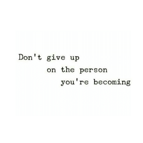 dont give up: Don't give up  on the person  you're becoming