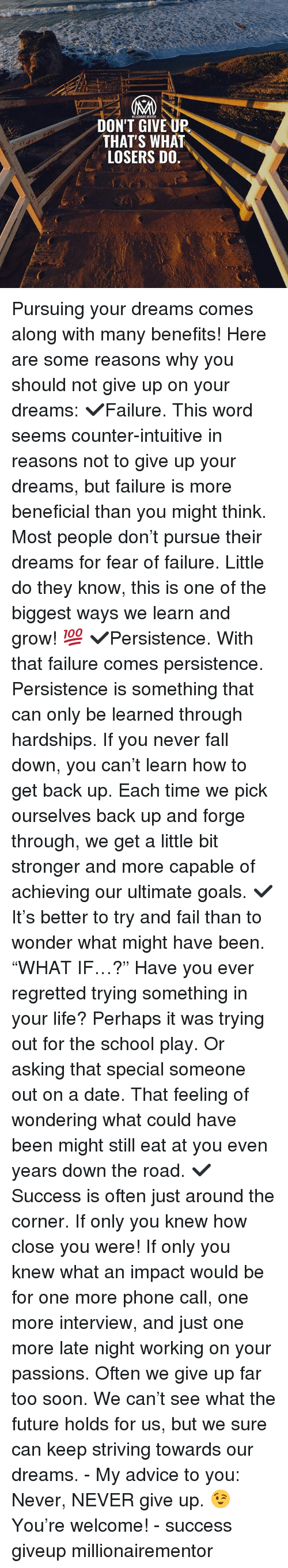 """Advice, Fail, and Fall: DON'T GIVE UP  THAT'S WHAT  LOSERS DO. Pursuing your dreams comes along with many benefits! Here are some reasons why you should not give up on your dreams: ✔️Failure. This word seems counter-intuitive in reasons not to give up your dreams, but failure is more beneficial than you might think. Most people don't pursue their dreams for fear of failure. Little do they know, this is one of the biggest ways we learn and grow! 💯 ✔️Persistence. With that failure comes persistence. Persistence is something that can only be learned through hardships. If you never fall down, you can't learn how to get back up. Each time we pick ourselves back up and forge through, we get a little bit stronger and more capable of achieving our ultimate goals. ✔️It's better to try and fail than to wonder what might have been. """"WHAT IF…?"""" Have you ever regretted trying something in your life? Perhaps it was trying out for the school play. Or asking that special someone out on a date. That feeling of wondering what could have been might still eat at you even years down the road. ✔️Success is often just around the corner. If only you knew how close you were! If only you knew what an impact would be for one more phone call, one more interview, and just one more late night working on your passions. Often we give up far too soon. We can't see what the future holds for us, but we sure can keep striving towards our dreams. - My advice to you: Never, NEVER give up. 😉 You're welcome! - success giveup millionairementor"""