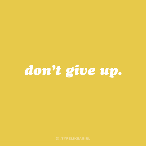 dont give up: don't give up.  @_TYPELIKEAGIRL