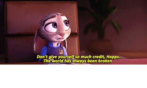 hopps: Don't give yourself so much credit, Hopps.  The world has always been broken