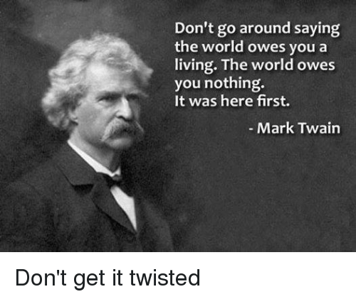 Memes, Live, and Mark Twain: Don't go around saying  the world owes you a  living. The world owes  you nothing.  It was here first.  Mark Twain Don't get it twisted
