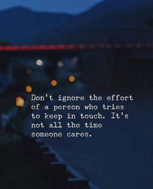 Time, All The, and All the Time: Don't ignore the effort  of a person who tries  to keep in touch. It's  not all the time  someone cares.
