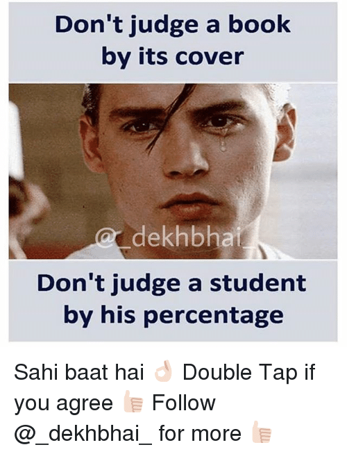 dont judge a book by its cover: Don't judge a book  by its cover  dekhbhai  Don't judge a student  by his percentage Sahi baat hai 👌🏻 Double Tap if you agree 👍🏻 Follow @_dekhbhai_ for more 👍🏻