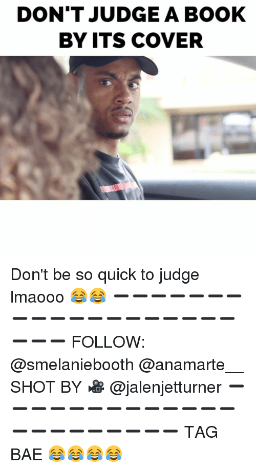 dont judge a book by its cover: DON'T JUDGE A BOOK  BY ITS COVER Don't be so quick to judge lmaooo 😂😂 ➖➖➖➖➖➖➖➖➖➖➖➖➖➖➖➖➖➖➖➖➖➖ FOLLOW: @smelaniebooth @anamarte__ SHOT BY 🎥 @jalenjetturner ➖➖➖➖➖➖➖➖➖➖➖➖➖➖➖➖➖➖➖➖➖➖ TAG BAE 😂😂😂😂