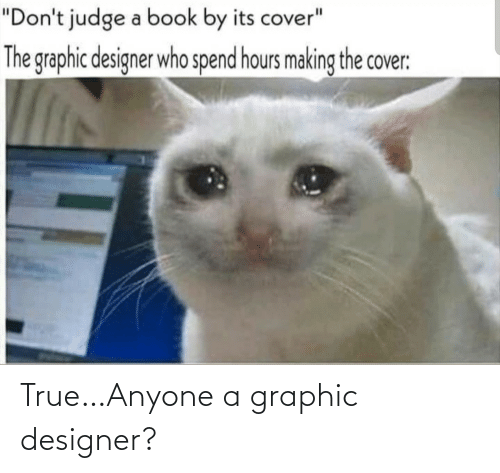 "Cover: ""Don't judge a book by its cover""  The graphic designer who spend hours making the cover: True…Anyone a graphic designer?"