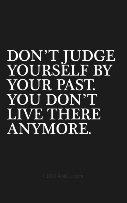 Live, Com, and Judge: DON'T JUDGE  YOURSELF BY  YOUR PAST.  YOU DON'T  LIVE THERE  ANYMORE.  CURIANO.Com