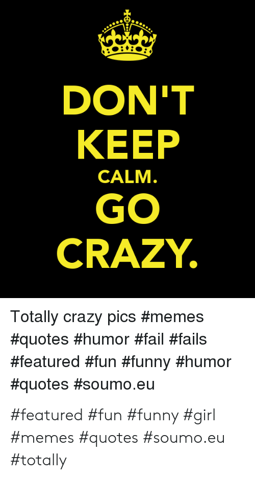 DON\'T KEEP GO CRAZY CALM Totally Crazy Pics #Featured #Fun ...