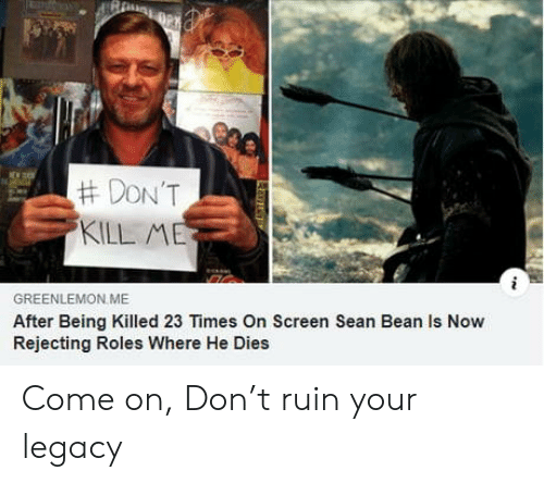 Sean Bean, Legacy, and Don:  #DON'T  KILL ME  GREENLEMON ME  After Being Killed 23 Times On Screen Sean Bean Is Now  Rejecting Roles Where He Dies  L Come on, Don't ruin your legacy