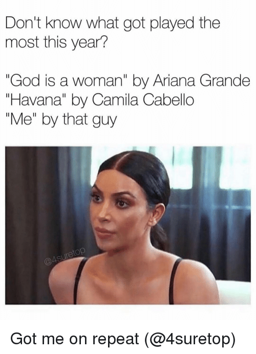 "Ariana Grande, God, and Grindr: Don't know what got played the  most this year?  ""God is a woman"" by Ariana Grande  ""Havana"" by Camila Cabello  ""Me"" by that guy  etop Got me on repeat (@4suretop)"