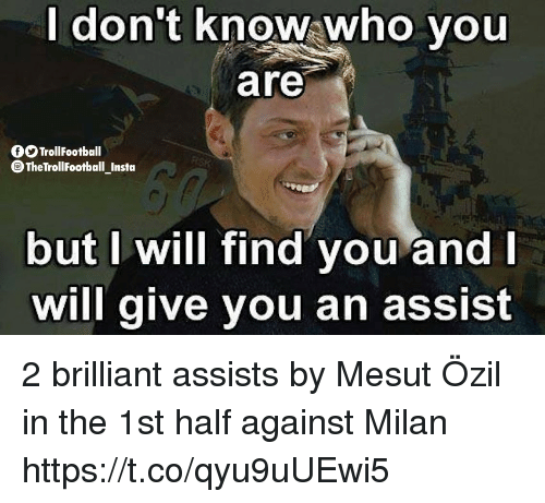 Memes, Brilliant, and 🤖: don't know;who you  are  OOTrollfootball  TheTrollFootball Instoa  but I will find you and  will give you an assist 2 brilliant assists by Mesut Özil in the 1st half against Milan https://t.co/qyu9uUEwi5