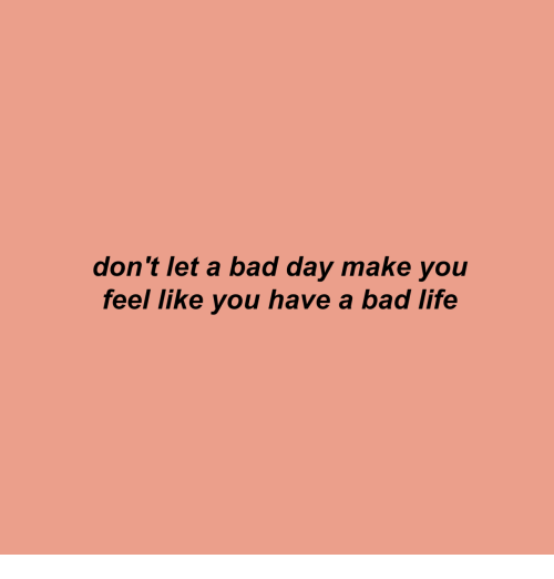 Bad, Bad Day, and Life: don't let a bad day make you  feel like you have a bad life