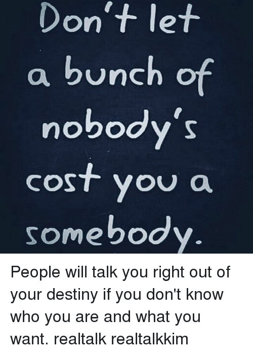 Memes, 🤖, and What You Want: Don't let  a bunch of  nobody's  cost you  a  somebody People will talk you right out of your destiny if you don't know who you are and what you want. realtalk realtalkkim