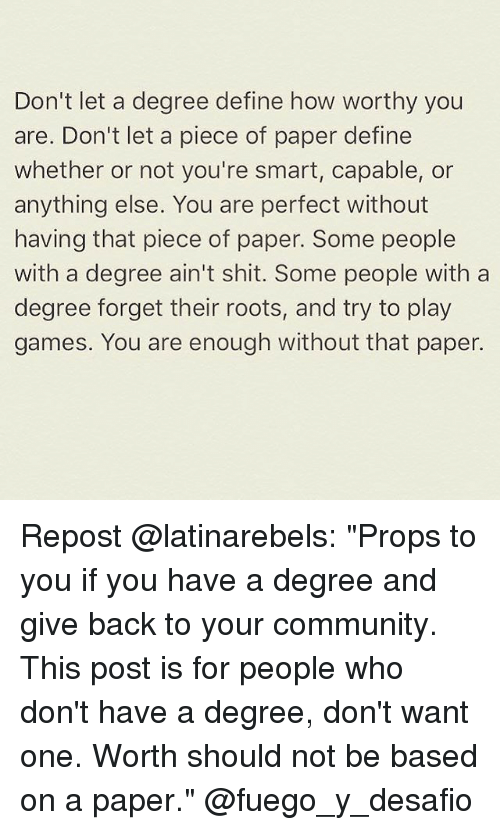"Community, Memes, and Shit: Don't let a degree define how worthy you  are. Don't let a piece of paper define  whether or not you're smart, capable, or  anything else. You are perfect without  having that piece of paper. Some people  with a degree ain't shit. Some people with a  degree forget their roots, and try to play  games. You are enough without that paper. Repost @latinarebels: ""Props to you if you have a degree and give back to your community. This post is for people who don't have a degree, don't want one. Worth should not be based on a paper."" @fuego_y_desafio"