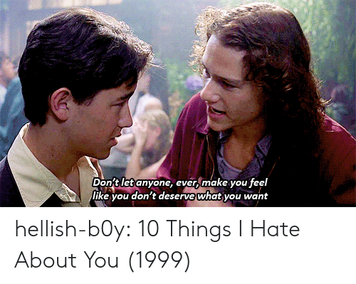 10 Things I Hate About You: Don't let anyone, ever, make you feel  ike you don't deserve what you want hellish-b0y:    10 Things I Hate About You (1999)