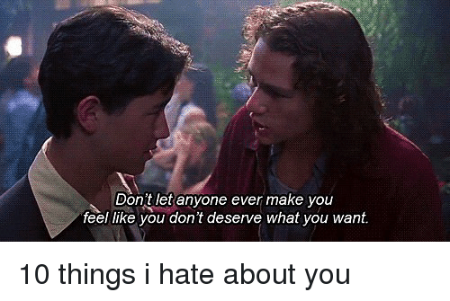 10 Things I Hate About You: Dont let anyone ever make you  feel like you don't deserve what you want. 10 things i hate about you