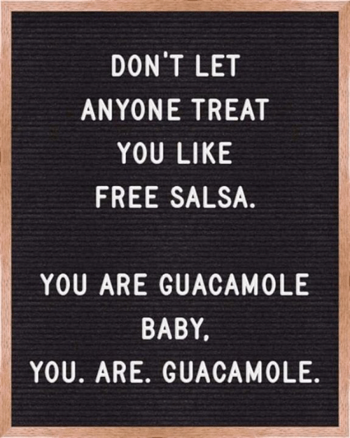 salsa: DON'T LET  ANYONE TREAT  YOU LIKE  FREE SALSA  YOU ARE GUACAMOLE  BABY.  YOU. ARE. GUACAMOLE.