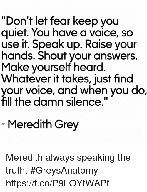 "Quiet You: ""Don't let fear keep you  quiet. You have a voice, so  use it. Speak up. Raise your  hands. Shout your answers  Make yourself heard  Whatever it takes, just find  e, and when you do,  fill the damn silence.""  Meredith Grey Meredith always speaking the truth. #GreysAnatomy https://t.co/P9LOYtWAPf"