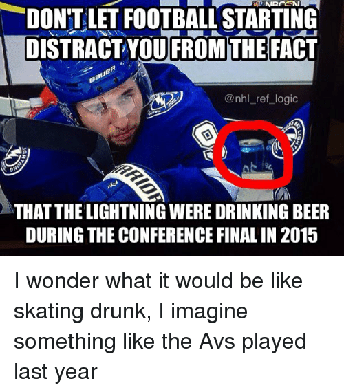 Drunked: DON'T LET FOOTBALL STARTING  DISTRACT YOU FROM THE FACT  @nhl_ref_logic  THAT THE LIGHTNING WERE DRINKING BEER  DURING THE CONFERENCE FINAL IN 2015 I wonder what it would be like skating drunk, I imagine something like the Avs played last year