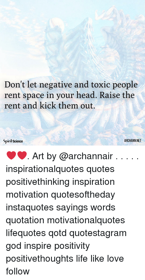 God, Head, and Life: Don't let negative and toxic people  rent space in your head. Raise the  rent and kick them out.  Spirił Science  ARCHANNNET ❤️❤️. Art by @archannair . . . . . inspirationalquotes quotes positivethinking inspiration motivation quotesoftheday instaquotes sayings words quotation motivationalquotes lifequotes qotd quotestagram god inspire positivity positivethoughts life like love follow